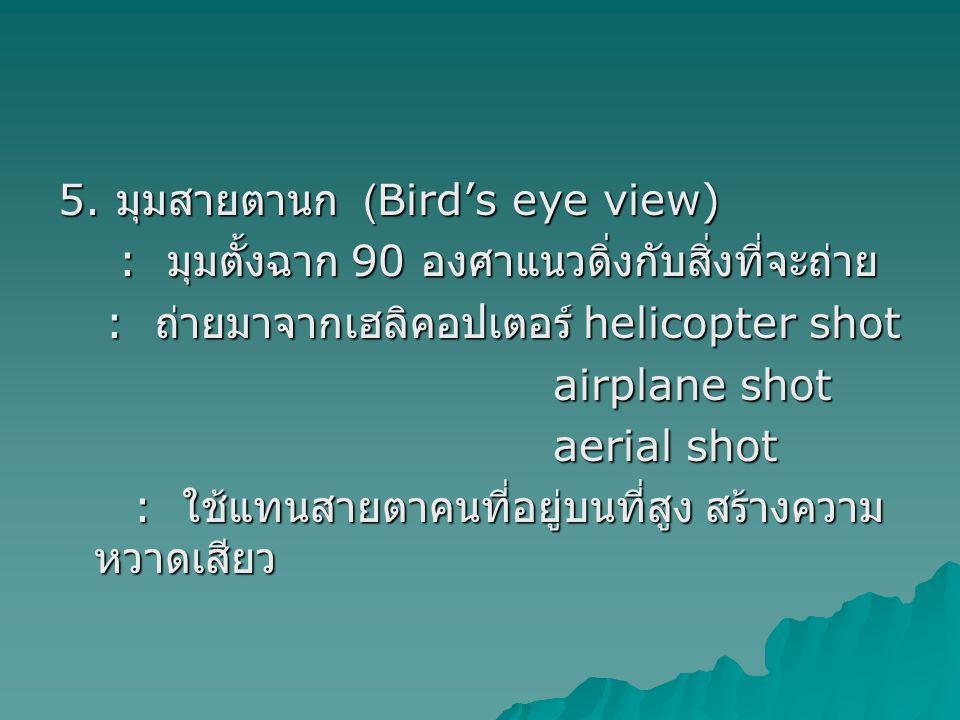5. มุมสายตานก (Bird's eye view) : มุมตั้งฉาก 90 องศาแนวดิ่งกับสิ่งที่จะถ่าย : มุมตั้งฉาก 90 องศาแนวดิ่งกับสิ่งที่จะถ่าย : ถ่ายมาจากเฮลิคอปเตอร์ helico