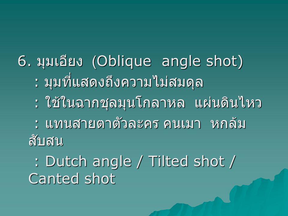 6. มุมเอียง (Oblique angle shot) : มุมที่แสดงถึงความไม่สมดุล : มุมที่แสดงถึงความไม่สมดุล : ใช้ในฉากชุลมุนโกลาหล แผ่นดินไหว : ใช้ในฉากชุลมุนโกลาหล แผ่น