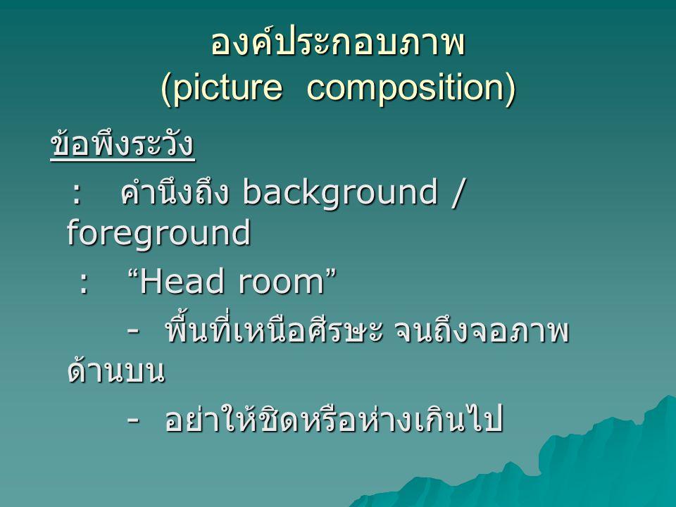 องค์ประกอบภาพ (picture composition) ข้อพึงระวัง ข้อพึงระวัง : คำนึงถึง background / foreground : คำนึงถึง background / foreground : Head room : Head room - พื้นที่เหนือศีรษะ จนถึงจอภาพ ด้านบน - พื้นที่เหนือศีรษะ จนถึงจอภาพ ด้านบน - อย่าให้ชิดหรือห่างเกินไป - อย่าให้ชิดหรือห่างเกินไป