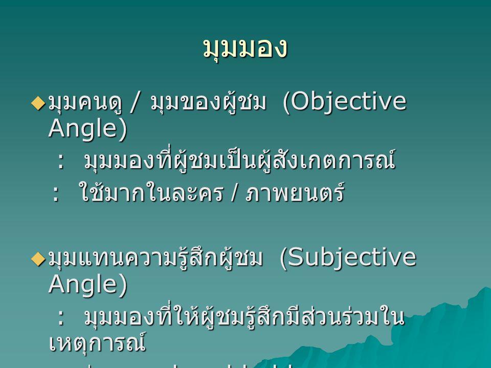 มุมมอง  มุมคนดู / มุมของผู้ชม (Objective Angle) : มุมมองที่ผู้ชมเป็นผู้สังเกตการณ์ : มุมมองที่ผู้ชมเป็นผู้สังเกตการณ์ : ใช้มากในละคร / ภาพยนตร์ : ใช้มากในละคร / ภาพยนตร์  มุมแทนความรู้สึกผู้ชม (Subjective Angle) : มุมมองที่ให้ผู้ชมรู้สึกมีส่วนร่วมใน เหตุการณ์ : มุมมองที่ให้ผู้ชมรู้สึกมีส่วนร่วมใน เหตุการณ์ : ถ่ายแบบ hand held : ถ่ายแบบ hand held
