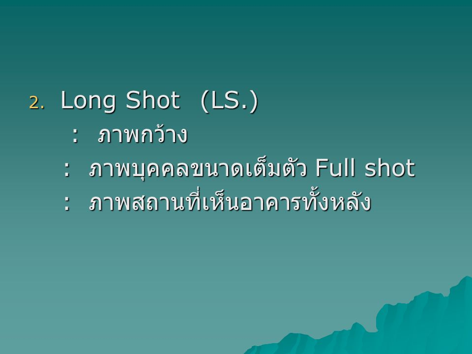 2. Long Shot (LS.) : ภาพกว้าง : ภาพกว้าง : ภาพบุคคลขนาดเต็มตัว Full shot : ภาพบุคคลขนาดเต็มตัว Full shot : ภาพสถานที่เห็นอาคารทั้งหลัง : ภาพสถานที่เห็