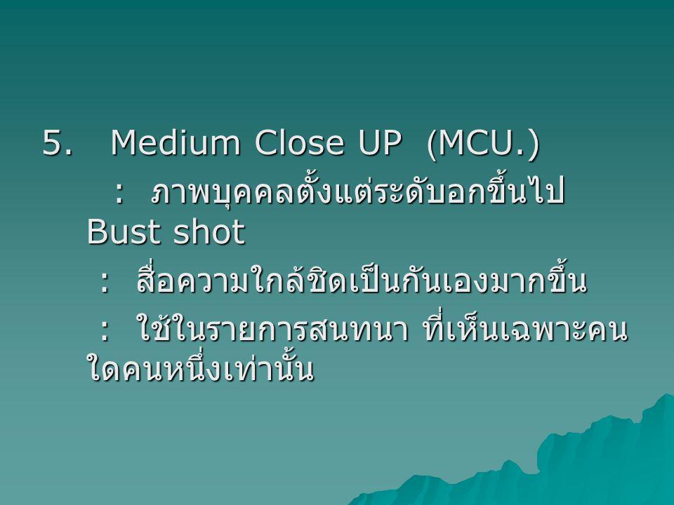 5. Medium Close UP (MCU.) : ภาพบุคคลตั้งแต่ระดับอกขึ้นไป Bust shot : ภาพบุคคลตั้งแต่ระดับอกขึ้นไป Bust shot : สื่อความใกล้ชิดเป็นกันเองมากขึ้น : สื่อค
