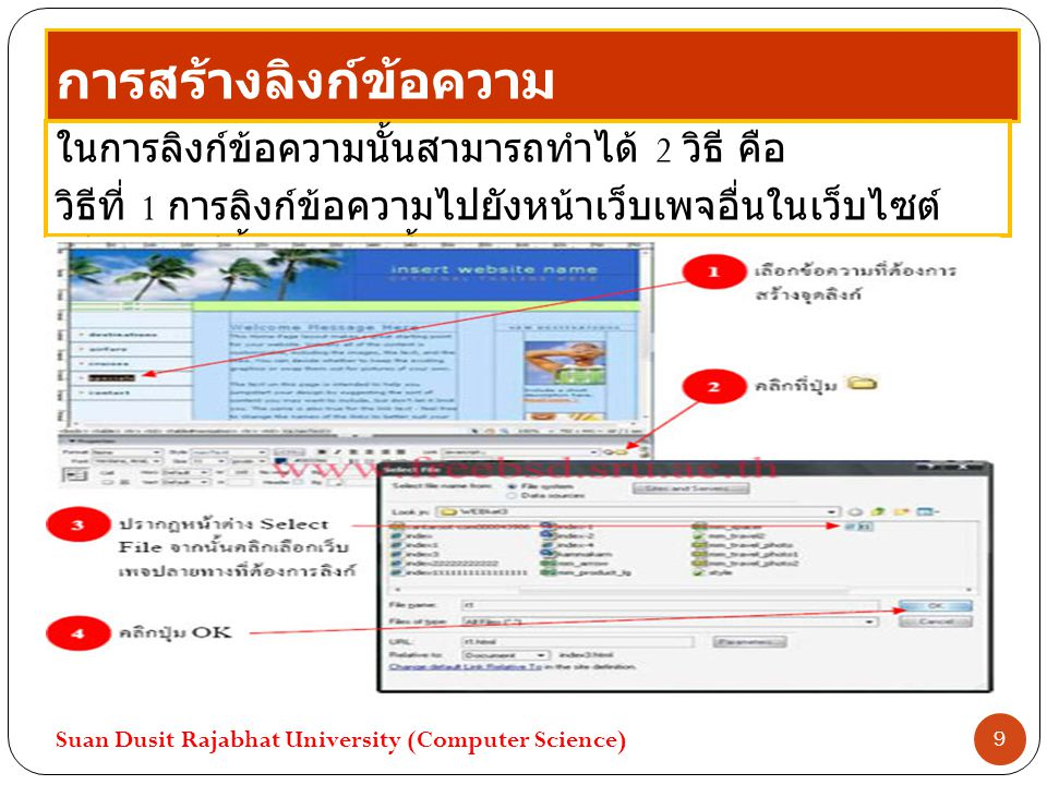 การสร้างลิงก์ข้อความ ในการลิงก์ข้อความนั้นสามารถทำได้ 2 วิธี คือ วิธีที่ 1 การลิงก์ข้อความไปยังหน้าเว็บเพจอื่นในเว็บไซต์ เดียวกัน มีขั้นตอนดังนี้ Suan Dusit Rajabhat University (Computer Science) 9