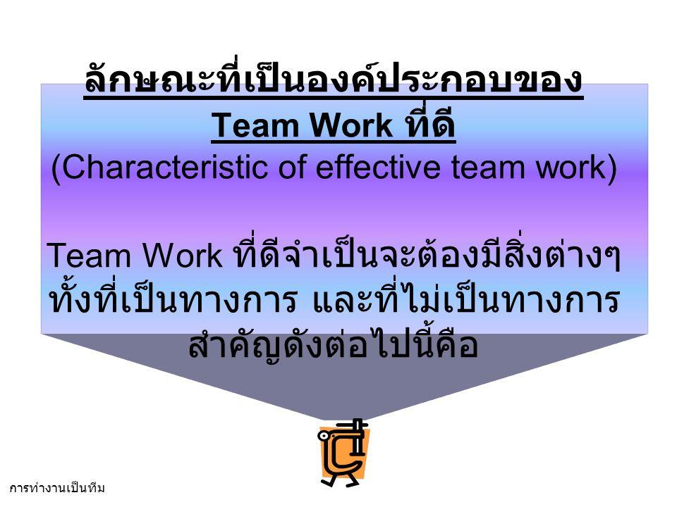 ลักษณะที่เป็นองค์ประกอบของ Team Work ที่ดี (Characteristic of effective team work) Team Work ที่ดีจำเป็นจะต้องมีสิ่งต่างๆ ทั้งที่เป็นทางการ และที่ไม่เป็นทางการ สำคัญดังต่อไปนี้คือ การทำงานเป็นทีม