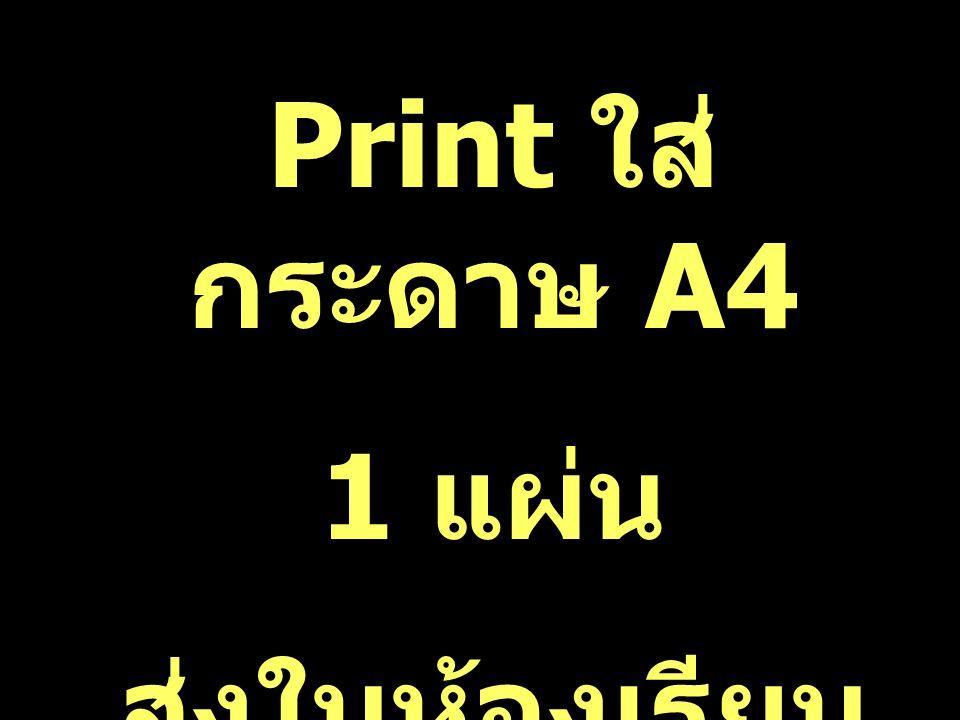 Print ใส่ กระดาษ A4 1 แผ่น ส่งในห้องเรียน สัปดาห์หน้า
