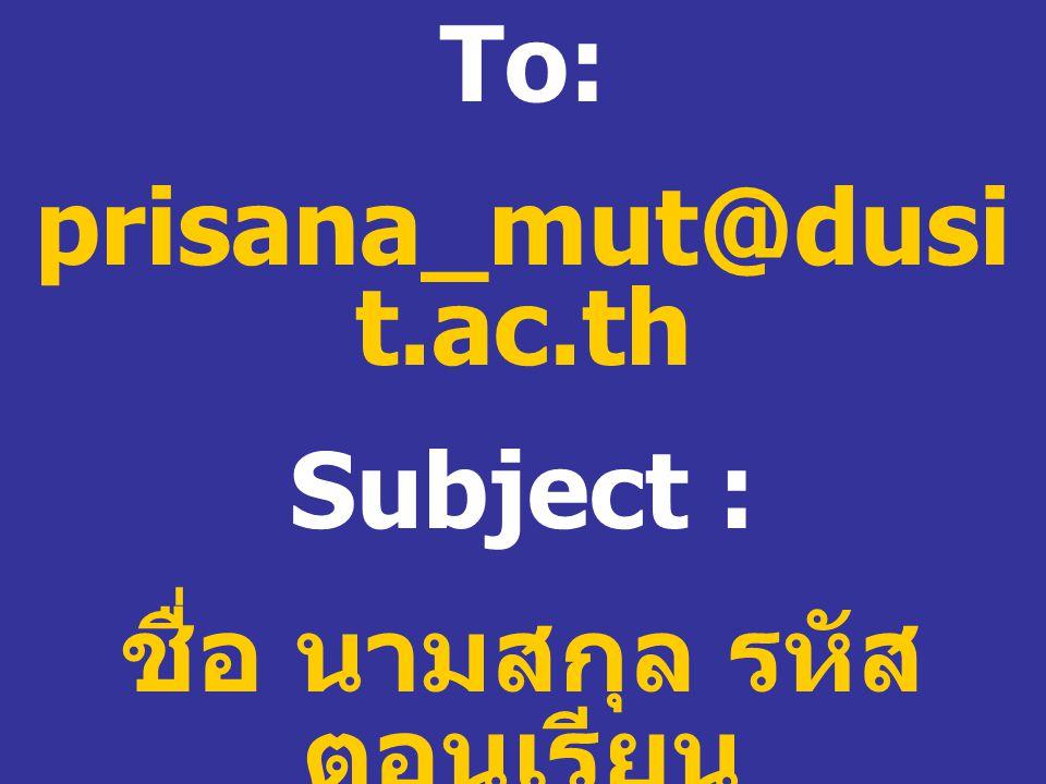 To: prisana_mut@dusi t.ac.th Subject : ชื่อ นามสกุล รหัส ตอนเรียน ของแต่ละคน