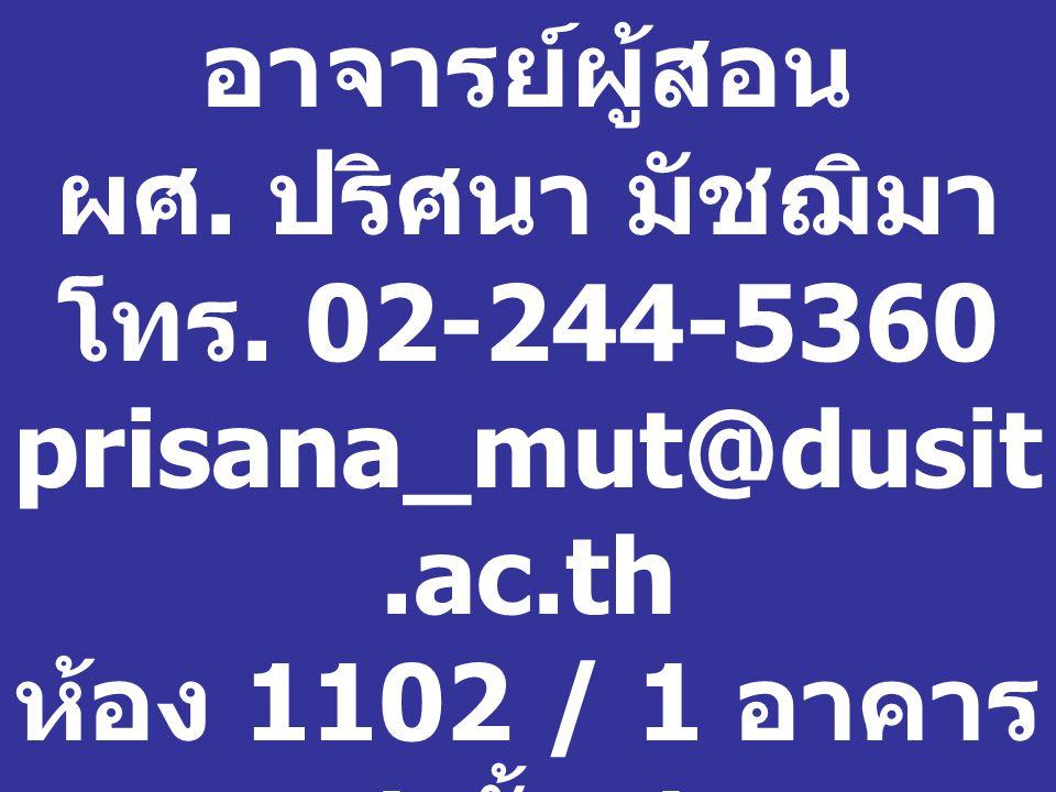 อาจารย์ผู้สอน ผศ. ปริศนา มัชฌิมา โทร. 02-244-5360 prisana_mut@dusit.ac.th ห้อง 1102 / 1 อาคาร 1 ชั้น 1