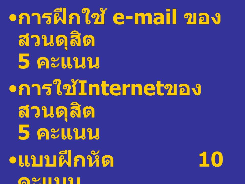การฝึกใช้ e-mail ของ สวนดุสิต 5 คะแนน การใช้ Internet ของ สวนดุสิต 5 คะแนน แบบฝึกหัด 10 คะแนน