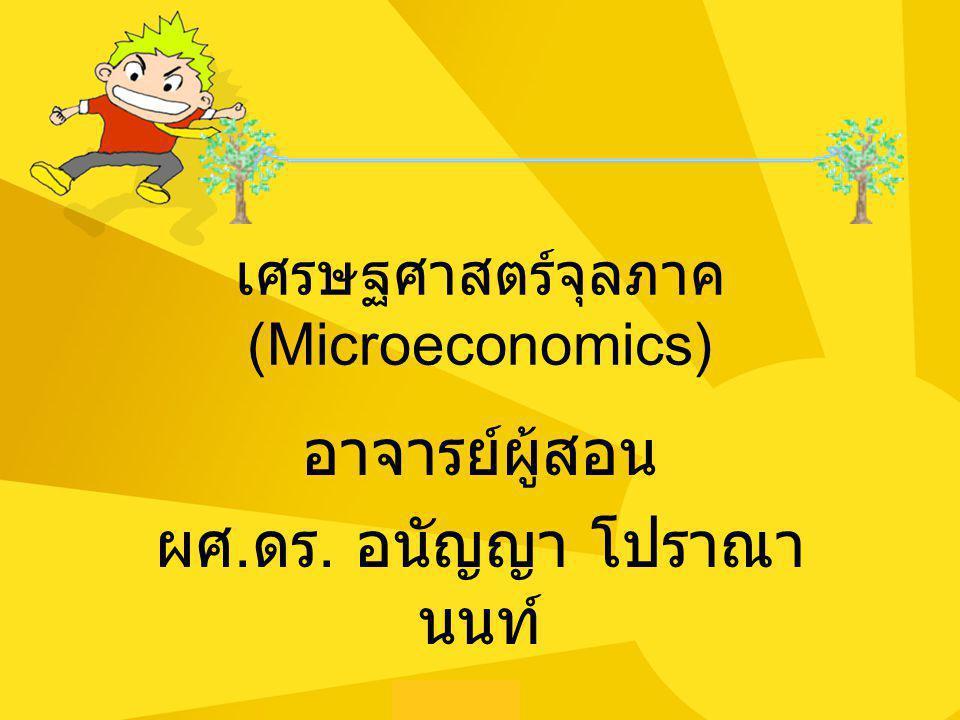 เศรษฐศาสตร์จุลภาค (Microeconomics) อาจารย์ผู้สอน ผศ. ดร. อนัญญา โปราณา นนท์