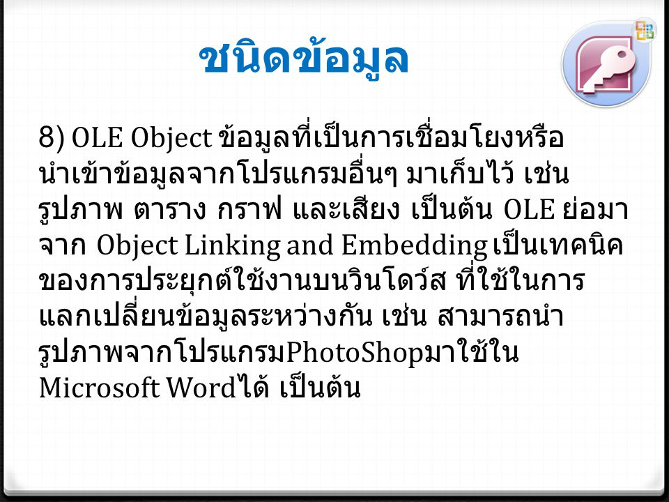 ชนิดข้อมูล 8) OLE Object ข้อมูลที่เป็นการเชื่อมโยงหรือ นำเข้าข้อมูลจากโปรแกรมอื่นๆ มาเก็บไว้ เช่น รูปภาพ ตาราง กราฟ และเสียง เป็นต้น OLE ย่อมา จาก Object Linking and Embedding เป็นเทคนิค ของการประยุกต์ใช้งานบนวินโดว์ส ที่ใช้ในการ แลกเปลี่ยนข้อมูลระหว่างกัน เช่น สามารถนำ รูปภาพจากโปรแกรม PhotoShop มาใช้ใน Microsoft Word ได้ เป็นต้น