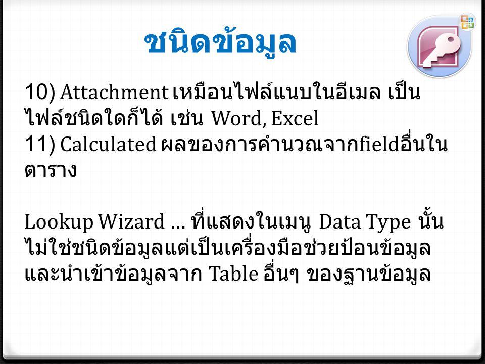 ชนิดข้อมูล 10) Attachment เหมือนไฟล์แนบในอีเมล เป็น ไฟล์ชนิดใดก็ได้ เช่น Word, Excel 11) Calculated ผลของการคำนวณจาก field อื่นใน ตาราง Lookup Wizard … ที่แสดงในเมนู Data Type นั้น ไม่ใช่ชนิดข้อมูลแต่เป็นเครื่องมือช่วยป้อนข้อมูล และนำเข้าข้อมูลจาก Table อื่นๆ ของฐานข้อมูล