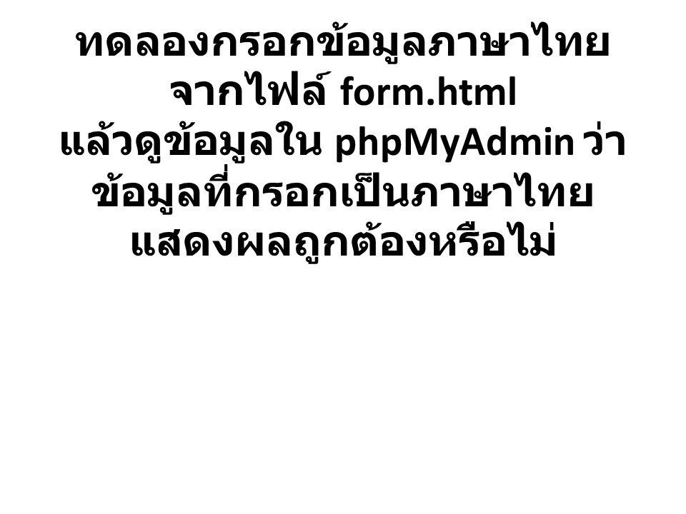 ทดลองกรอกข้อมูลภาษาไทย จากไฟล์ form.html แล้วดูข้อมูลใน phpMyAdmin ว่า ข้อมูลที่กรอกเป็นภาษาไทย แสดงผลถูกต้องหรือไม่