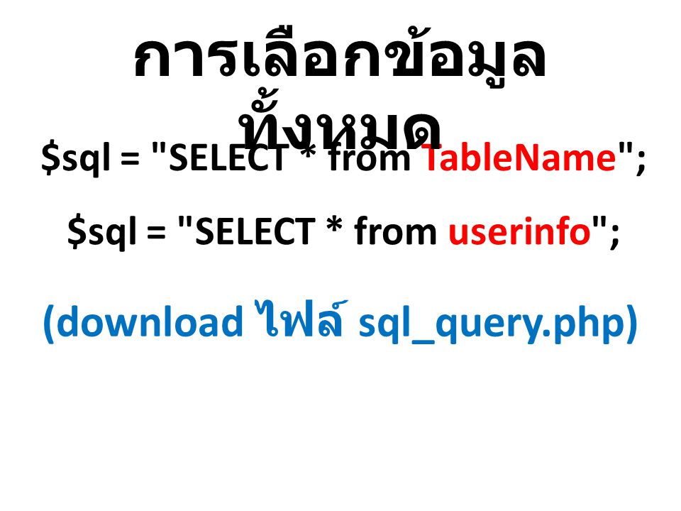 $sql = SELECT * from TableName ; การเลือกข้อมูล ทั้งหมด (download ไฟล์ sql_query.php) $sql = SELECT * from userinfo ;