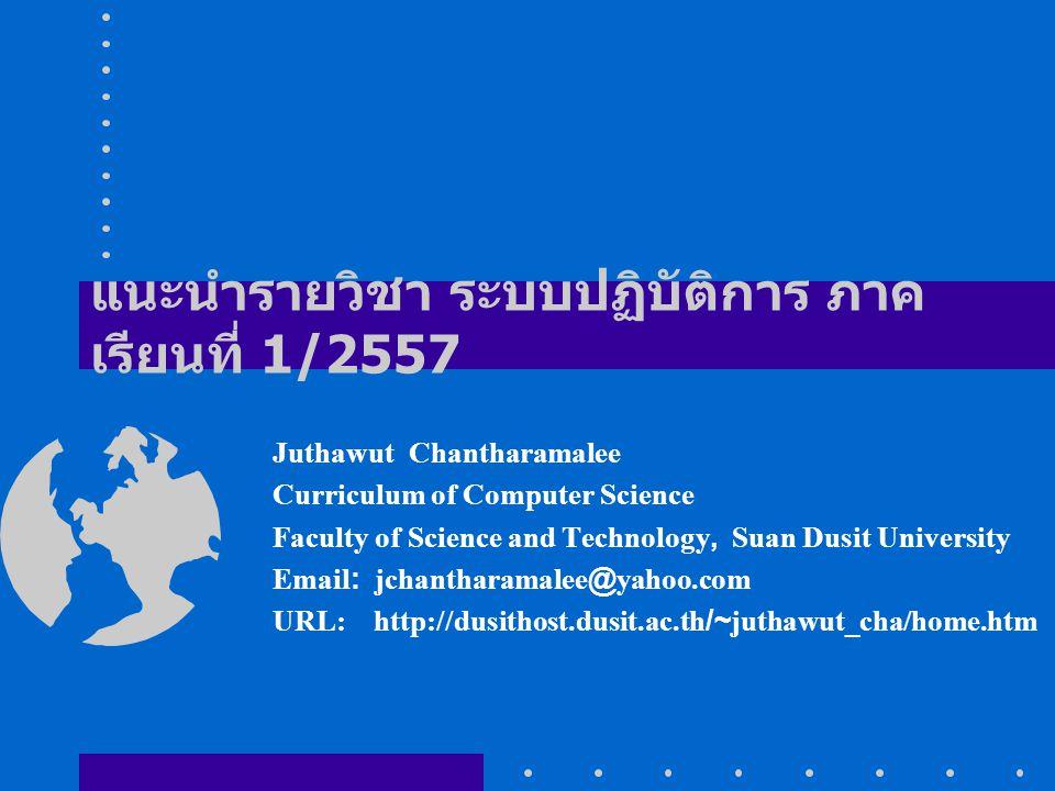 แนะนำรายวิชา ระบบปฏิบัติการ ภาค เรียนที่ 1/2557 Juthawut Chantharamalee Curriculum of Computer Science Faculty of Science and Technology, Suan Dusit University Email: jchantharamalee@yahoo.com URL: http://dusithost.dusit.ac.th/~juthawut_cha/home.htm