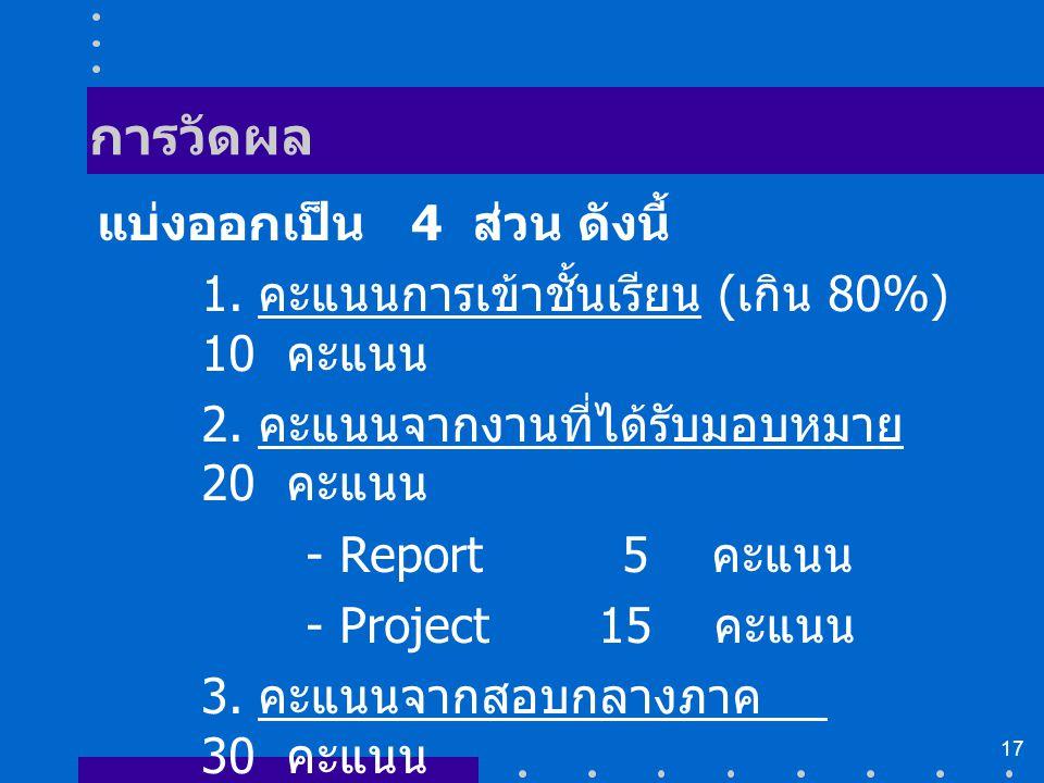 17 การวัดผล แบ่งออกเป็น 4 ส่วน ดังนี้ 1. คะแนนการเข้าชั้นเรียน ( เกิน 80%) 10 คะแนน 2. คะแนนจากงานที่ได้รับมอบหมาย 20 คะแนน - Report 5 คะแนน - Project