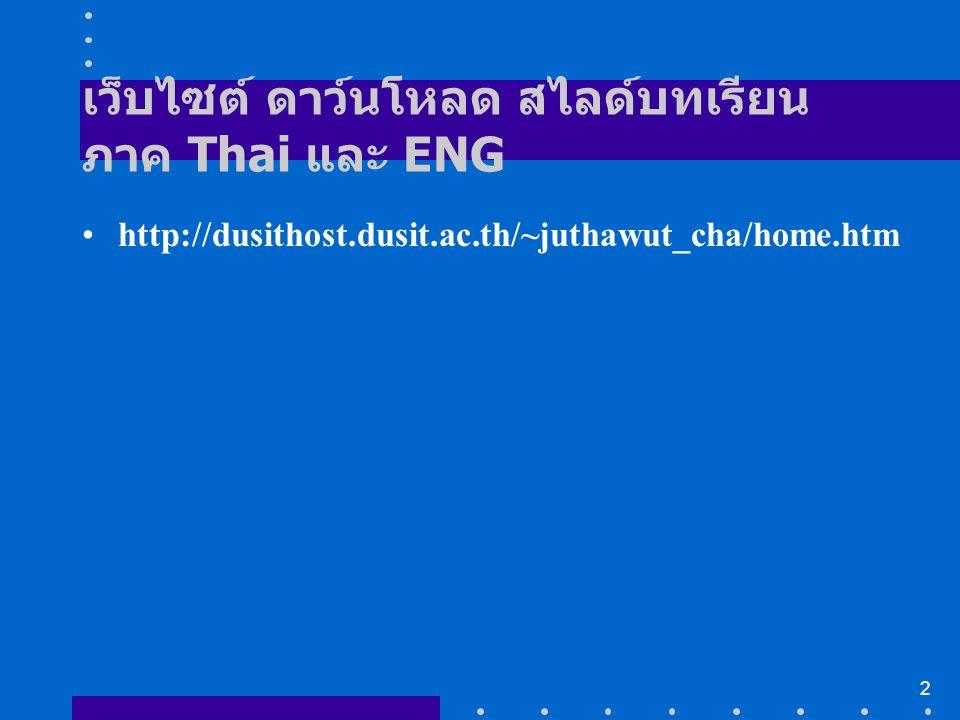2 เว็บไซต์ ดาว์นโหลด สไลด์บทเรียน ภาค Thai และ ENG http://dusithost.dusit.ac.th/~juthawut_cha/home.htm