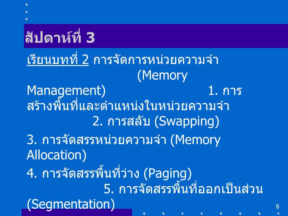 5 สัปดาห์ที่ 3 เรียนบทที่ 2 การจัดการหน่วยความจำ (Memory Management) 1. การ สร้างพื้นที่และตำแหน่งในหน่วยความจำ 2. การสลับ (Swapping) 3. การจัดสรรหน่ว
