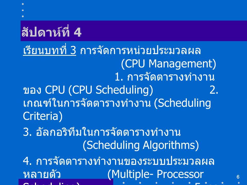 6 สัปดาห์ที่ 4 เรียนบทที่ 3 การจัดการหน่วยประมวลผล (CPU Management) 1. การจัดตารางทำงาน ของ CPU (CPU Scheduling) 2. เกณฑ์ในการจัดตารางทำงาน (Schedulin