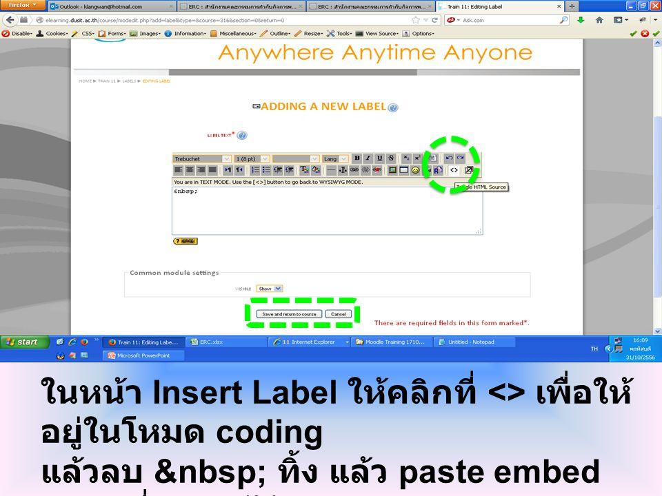 ในหน้า Insert Label ให้คลิกที่ <> เพื่อให้ อยู่ในโหมด coding แล้วลบ ทิ้ง แล้ว paste embed code ที่ copy ไว้ แล้วคลิกปุ่ม save and return to course เพื่อบันทึก