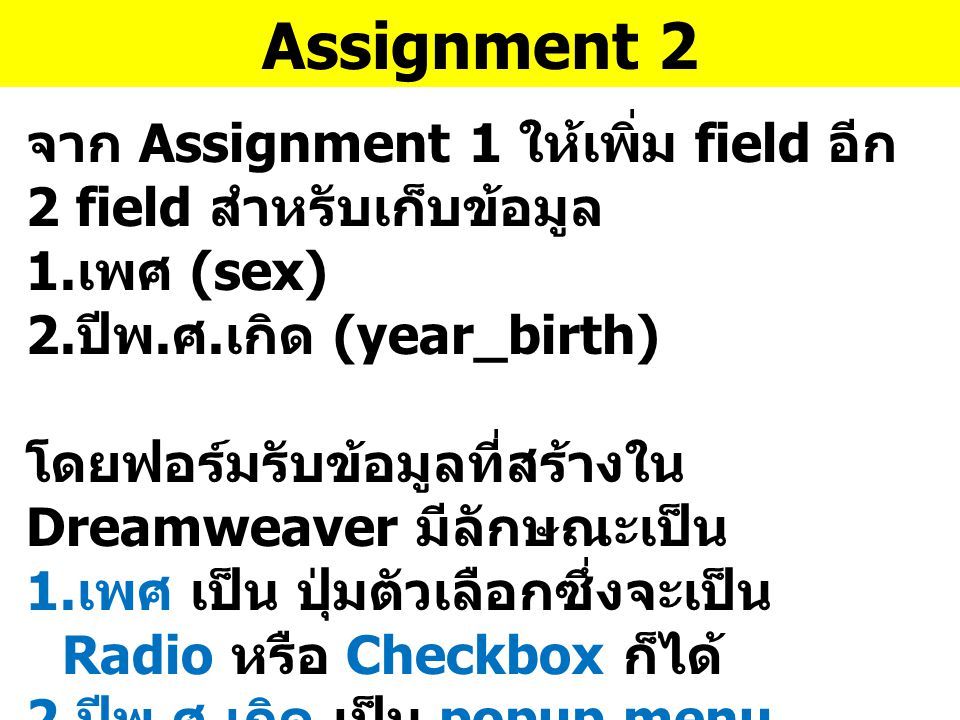 Assignment 2 จาก Assignment 1 ให้เพิ่ม field อีก 2 field สำหรับเก็บข้อมูล 1. เพศ (sex) 2. ปีพ. ศ. เกิด (year_birth) โดยฟอร์มรับข้อมูลที่สร้างใน Dreamw