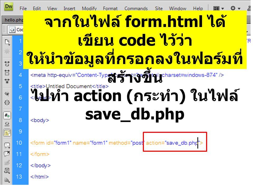 จากในไฟล์ form.html ได้ เขียน code ไว้ว่า ให้นำข้อมูลที่กรอกลงในฟอร์มที่ สร้างขึ้น ไปทำ action ( กระทำ ) ในไฟล์ save_db.php