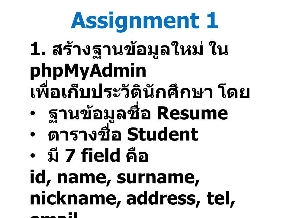 Assignment 1 1. สร้างฐานข้อมูลใหม่ ใน phpMyAdmin เพื่อเก็บประวัตินักศึกษา โดย ฐานข้อมูลชื่อ Resume ตารางชื่อ Student มี 7 field คือ id, name, surname,