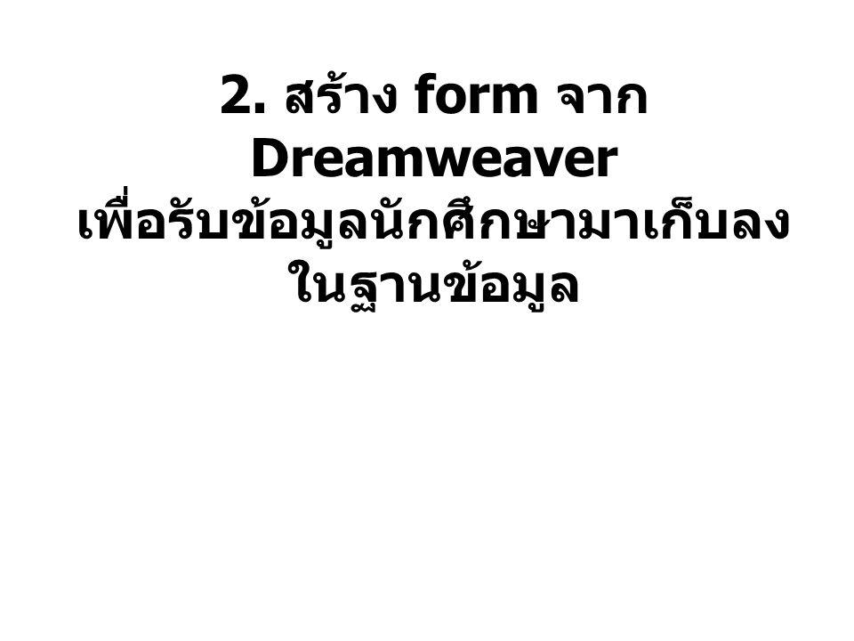 2. สร้าง form จาก Dreamweaver เพื่อรับข้อมูลนักศึกษามาเก็บลง ในฐานข้อมูล