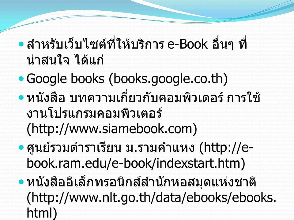 สำหรับเว็บไซต์ที่ให้บริการ e-Book อื่นๆ ที่ น่าสนใจ ได้แก่ Google books (books.google.co.th) หนังสือ บทความเกี่ยวกับคอมพิวเตอร์ การใช้ งานโปรแกรมคอมพิ