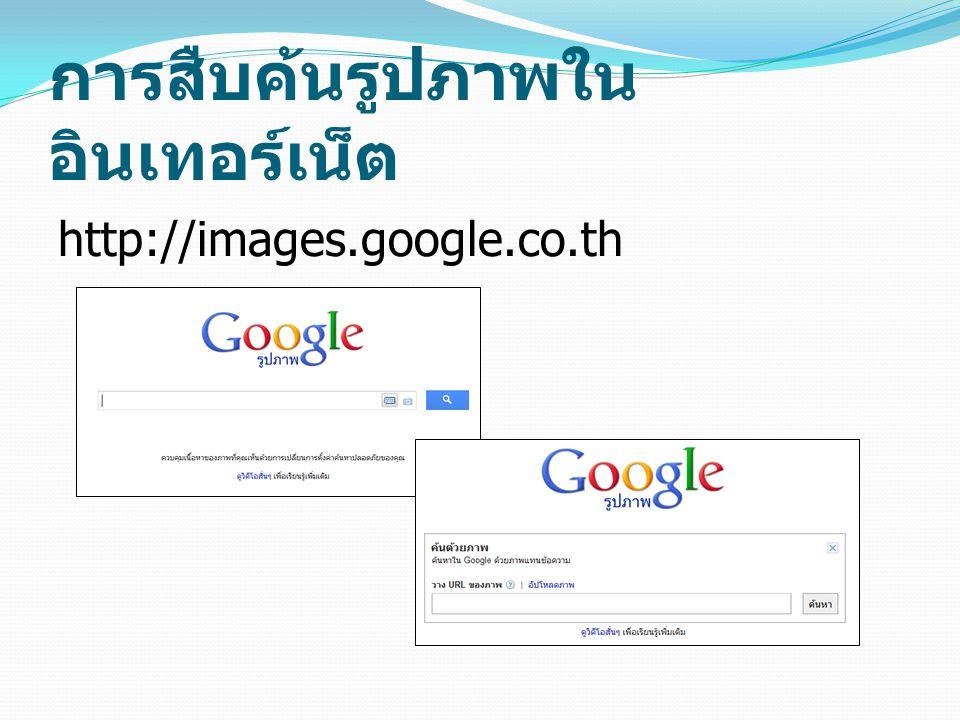 การสืบค้นรูปภาพใน อินเทอร์เน็ต http://images.google.co.th