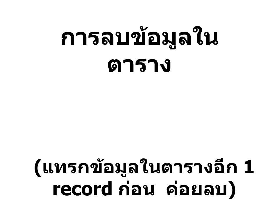 การลบข้อมูลใน ตาราง ( แทรกข้อมูลในตารางอีก 1 record ก่อน ค่อยลบ )