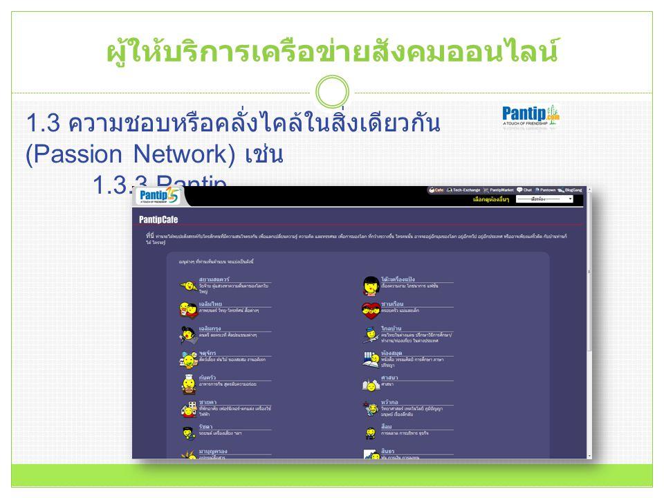 1.3 ความชอบหรือคลั่งไคล้ในสิ่งเดียวกัน (Passion Network) เช่น 1.3.3 Pantip ผู้ให้บริการเครือข่ายสังคมออนไลน์