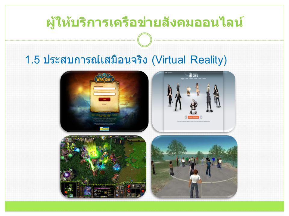 ผู้ให้บริการเครือข่ายสังคมออนไลน์ 1.5 ประสบการณ์เสมือนจริง (Virtual Reality)