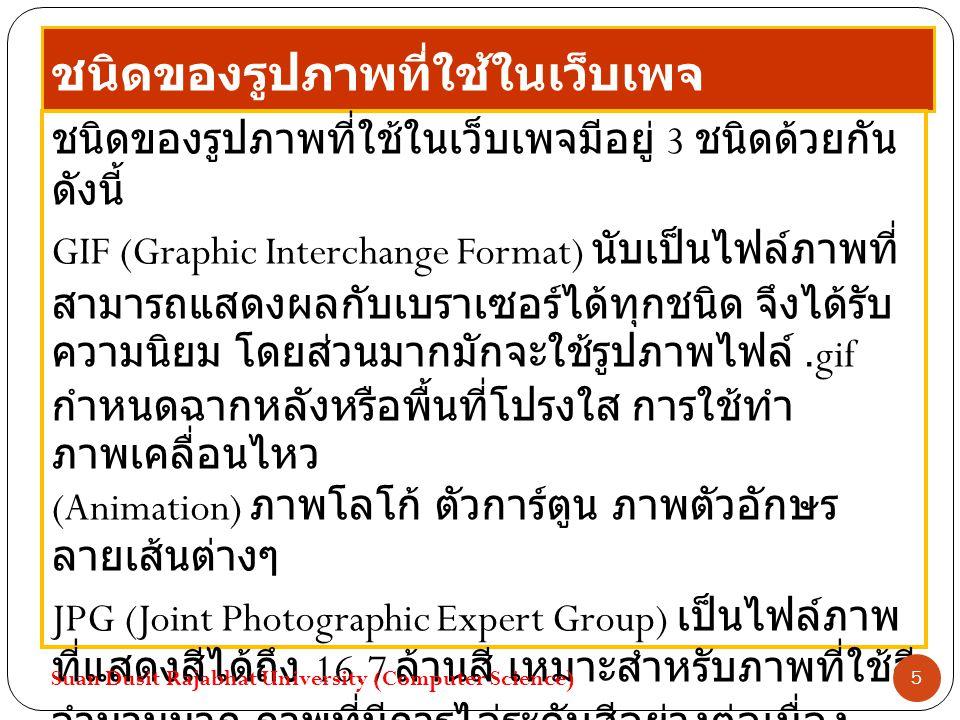 ชนิดของรูปภาพที่ใช้ในเว็บเพจ ชนิดของรูปภาพที่ใช้ในเว็บเพจมีอยู่ 3 ชนิดด้วยกัน ดังนี้ GIF (Graphic Interchange Format) นับเป็นไฟล์ภาพที่ สามารถแสดงผลกับเบราเซอร์ได้ทุกชนิด จึงได้รับ ความนิยม โดยส่วนมากมักจะใช้รูปภาพไฟล์.gif กำหนดฉากหลังหรือพื้นที่โปรงใส การใช้ทำ ภาพเคลื่อนไหว (Animation) ภาพโลโก้ ตัวการ์ตูน ภาพตัวอักษร ลายเส้นต่างๆ JPG (Joint Photographic Expert Group) เป็นไฟล์ภาพ ที่แสดงสีได้ถึง 16.7 ล้านสี เหมาะสำหรับภาพที่ใช้สี จำนวนมาก ภาพที่มีการไล่ระดับสีอย่างต่อเนื่อง หรือภาพถ่ายทั่วไป Suan Dusit Rajabhat University (Computer Science) 5