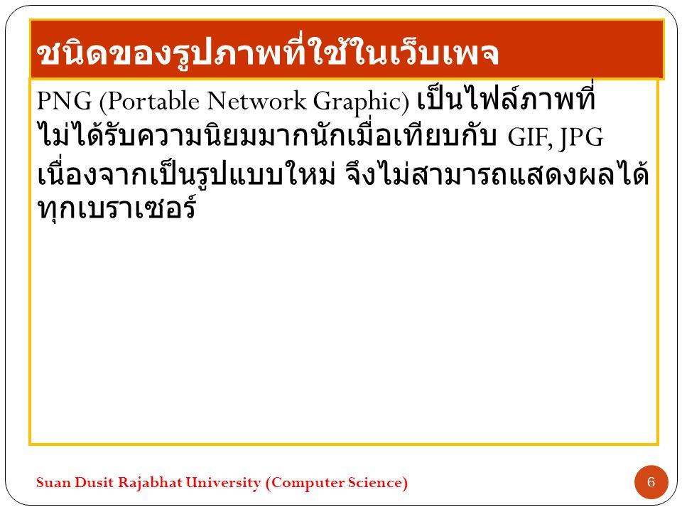 ชนิดของรูปภาพที่ใช้ในเว็บเพจ PNG (Portable Network Graphic) เป็นไฟล์ภาพที่ ไม่ได้รับความนิยมมากนักเมื่อเทียบกับ GIF, JPG เนื่องจากเป็นรูปแบบใหม่ จึงไม่สามารถแสดงผลได้ ทุกเบราเซอร์ Suan Dusit Rajabhat University (Computer Science) 6