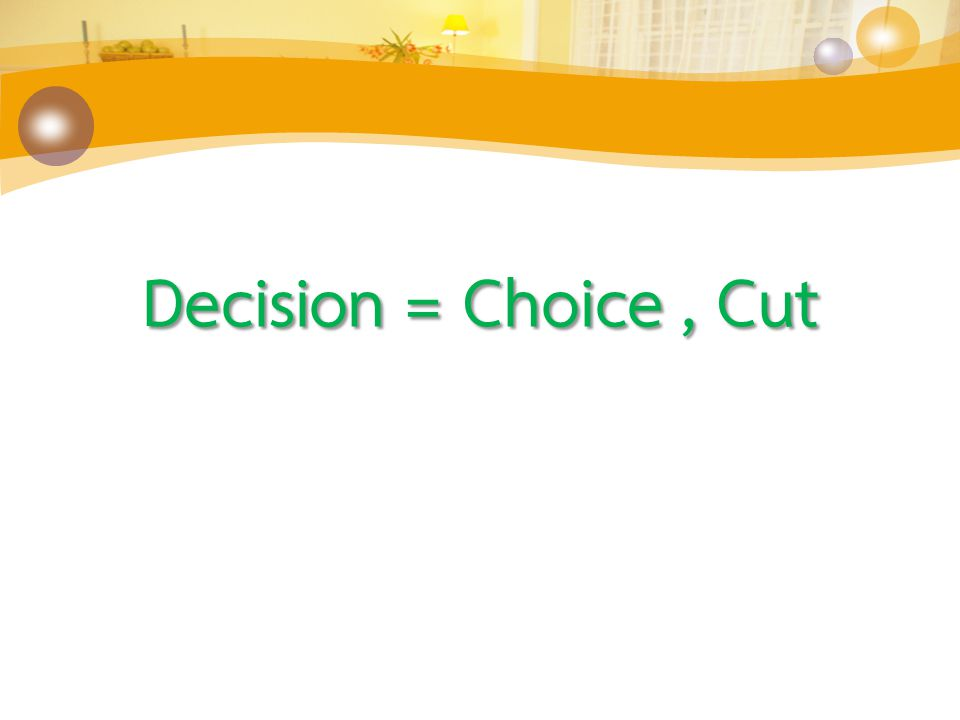 Decision = Choice, Cut