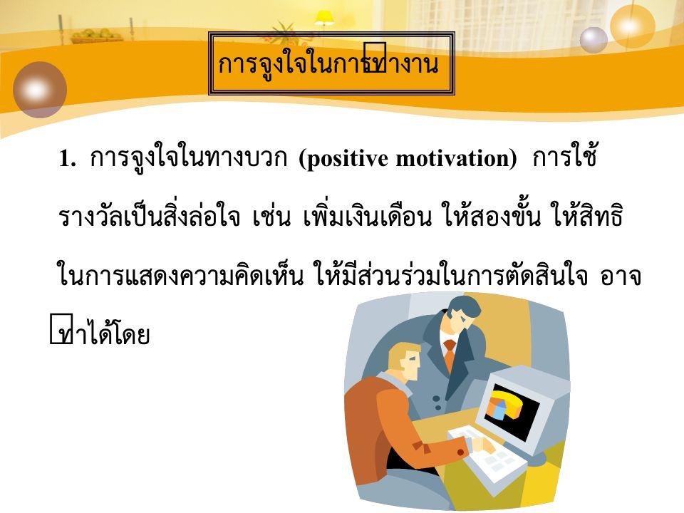การจูงใจในการทำงาน 1. การจูงใจในทางบวก (positive motivation) การใช้ รางวัลเป็นสิ่งล่อใจ เช่น เพิ่มเงินเดือน ให้สองขั้น ให้สิทธิ ในการแสดงความคิดเห็น ใ
