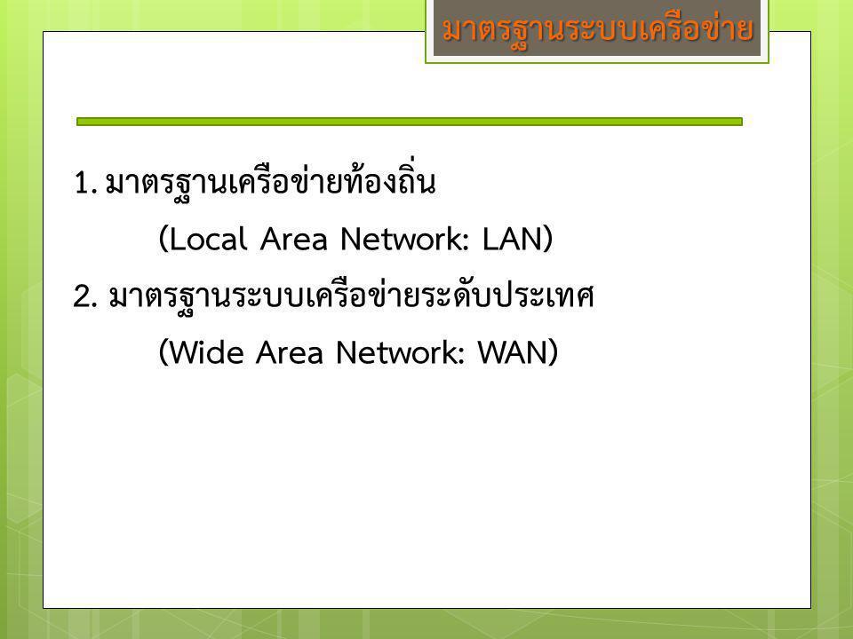 มาตรฐานระบบเครือข่าย 1.มาตรฐานเครือข่ายท้องถิ่น (Local Area Network: LAN) 2. มาตรฐานระบบเครือข่ายระดับประเทศ (Wide Area Network: WAN)
