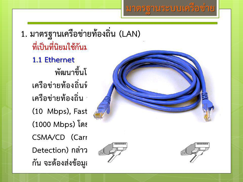 1.1 Ethernet พัฒนาขึ้นโดยบริษัท Xerox ถือเป็นมาตรฐานของระบบ เครือข่ายท้องถิ่นที่ได้รับความนิยมมากที่สุดในปัจจุบัน ระบบ เครือข่ายท้องถิ่น จะใช้มาตรฐาน