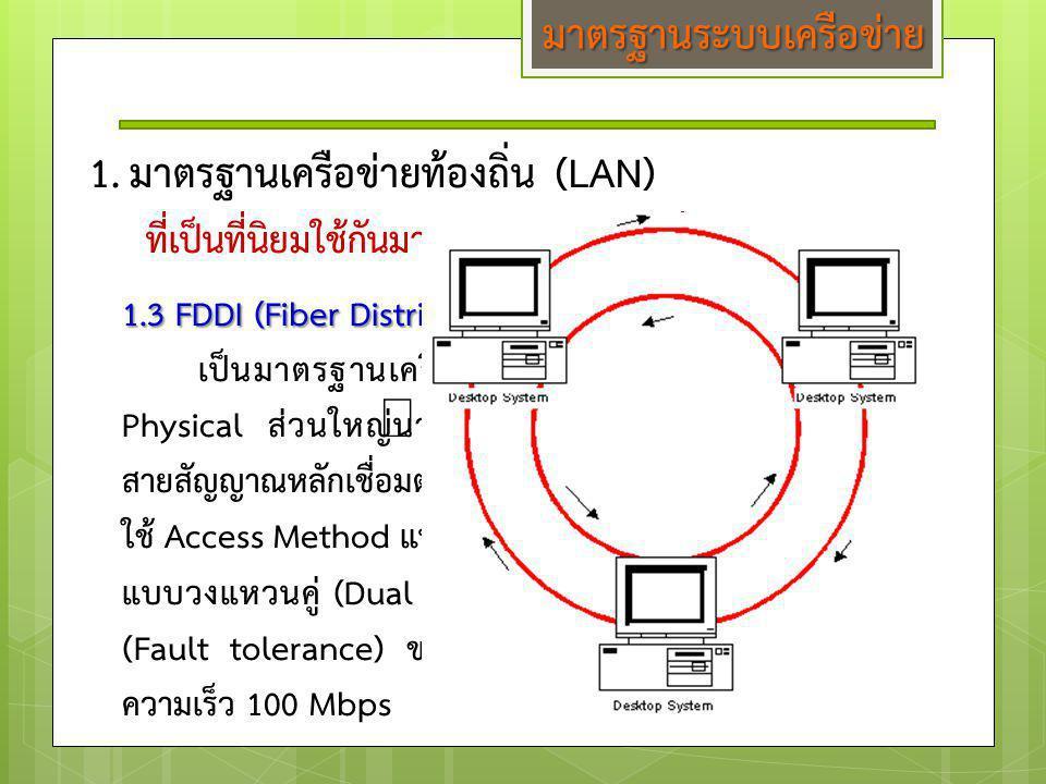 1.3 FDDI (Fiber Distributed Data Interface) เป็นมาตรฐานเครือข่ายความเร็วสูงที่ ทำงานอยู่ในชั้น Physical ส่วนใหญ่นำไปใช้เชื่อมต่อเป็น Backbone (เป็น สา