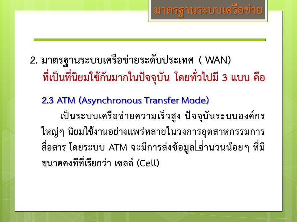 2. มาตรฐานระบบเครือข่ายระดับประเทศ ( WAN) ที่เป็นที่นิยมใช้กันมากในปัจจุบัน โดยทั่วไปมี 3 แบบ คือ 2.3 ATM (Asynchronous Transfer Mode) เป็นระบบเครือข่