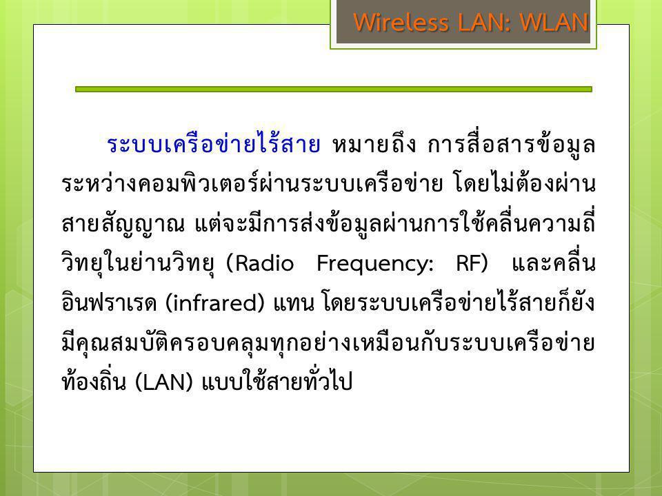 Wireless LAN: WLAN ระบบเครือข่ายไร้สาย หมายถึง การสื่อสารข้อมูล ระหว่างคอมพิวเตอร์ผ่านระบบเครือข่าย โดยไม่ต้องผ่าน สายสัญญาณ แต่จะมีการส่งข้อมูลผ่านกา