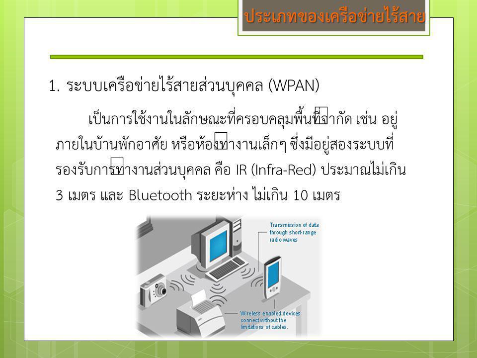 1.ระบบเครือข่ายไร้สายส่วนบุคคล (WPAN) เป็นการใช้งานในลักษณะที่ครอบคลุมพื้นที่จำกัด เช่น อยู่ ภายในบ้านพักอาศัย หรือห้องทำงานเล็กๆ ซึ่งมีอยู่สองระบบที่