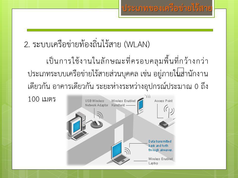 2. ระบบเครือข่ายท้องถิ่นไร้สาย (WLAN) เป็นการใช้งานในลักษณะที่ครอบคลุมพื้นที่กว้างกว่า ประเภทระบบเครือข่ายไร้สายส่วนบุคคล เช่น อยู่ภายในสำนักงาน เดียว