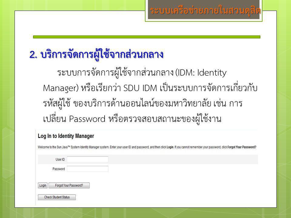 2. บริการจัดการผู้ใช้จากส่วนกลาง ระบบการจัดการผู้ใช้จากส่วนกลาง (IDM: Identity Manager) หรือเรียกว่า SDU IDM เป็นระบบการจัดการเกี่ยวกับ รหัสผู้ใช้ ของ