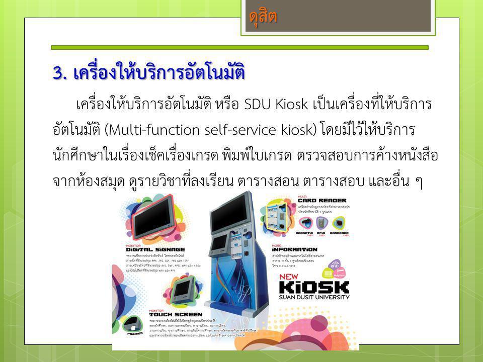 3. เครื่องให้บริการอัตโนมัติ เครื่องให้บริการอัตโนมัติ หรือ SDU Kiosk เป็นเครื่องที่ให้บริการ อัตโนมัติ (Multi-function self-service kiosk) โดยมีไว้ให