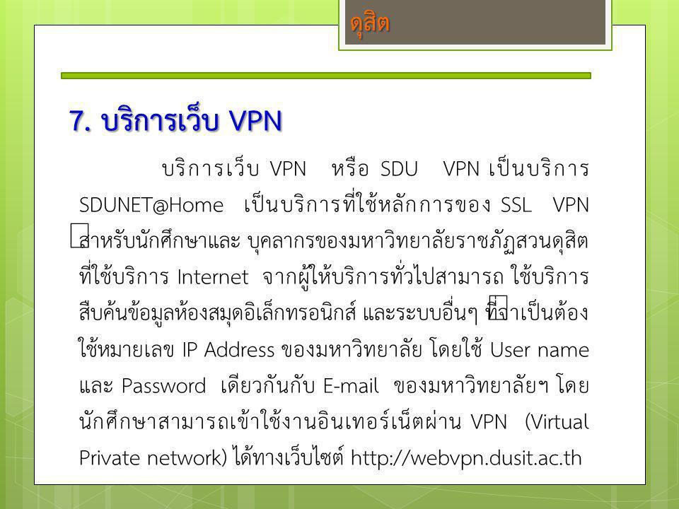 7. บริการเว็บ VPN บริการเว็บ VPN หรือ SDU VPN เป็นบริการ SDUNET@Home เป็นบริการที่ใช้หลักการของ SSL VPN สำหรับนักศึกษาและ บุคลากรของมหาวิทยาลัยราชภัฏส
