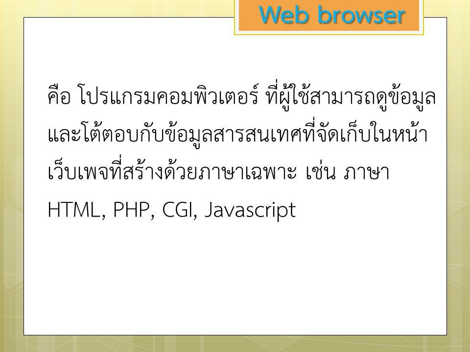 Web browser คือ โปรแกรมคอมพิวเตอร์ ที่ผู้ใช้สามารถดูข้อมูล และโต้ตอบกับข้อมูลสารสนเทศที่จัดเก็บในหน้า เว็บเพจที่สร้างด้วยภาษาเฉพาะ เช่น ภาษา HTML, PHP, CGI, Javascript