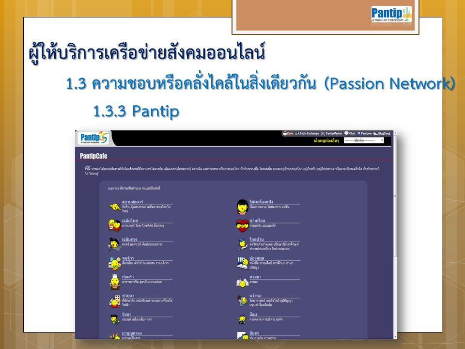 1.3 ความชอบหรือคลั่งไคล้ในสิ่งเดียวกัน (Passion Network) 1.3.3 Pantip 1.3.3 Pantip ผู้ให้บริการเครือข่ายสังคมออนไลน์