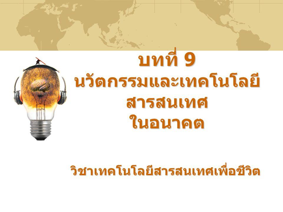 บทที่ 9 นวัตกรรมและเทคโนโลยี สารสนเทศ ในอนาคต วิชาเทคโนโลยีสารสนเทศเพื่อชีวิต