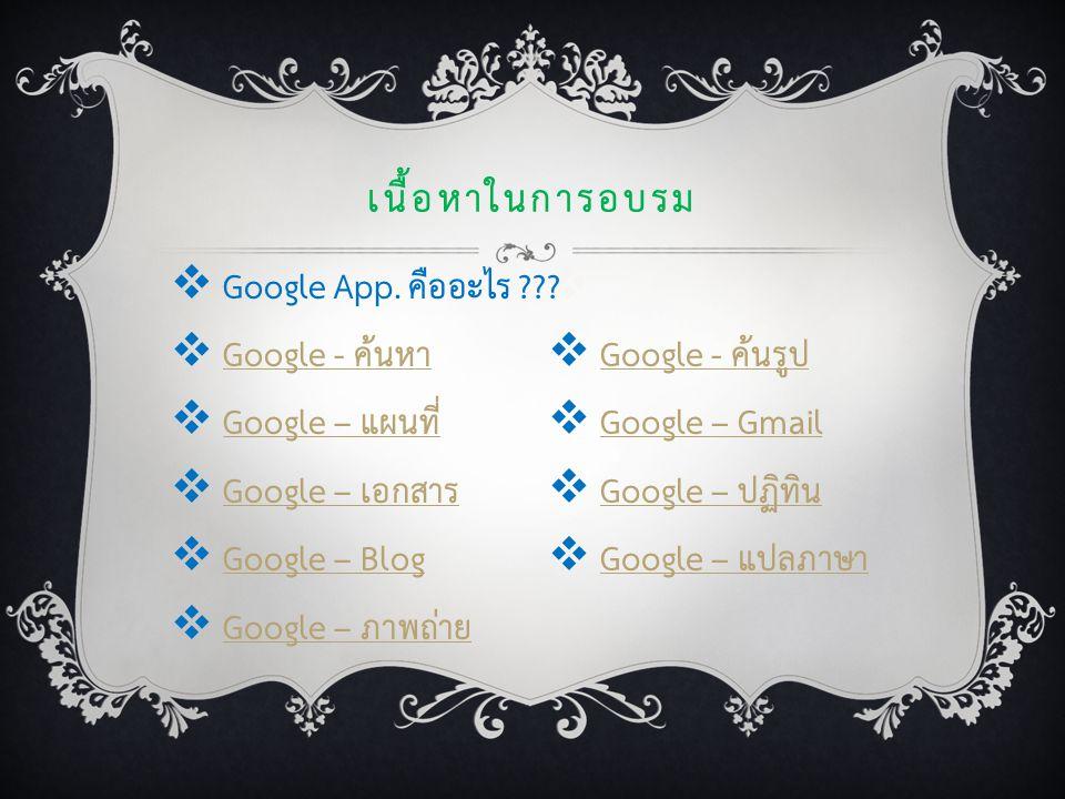   Google - ค้นรูปGoogle - ค้นรูป  Google – GmailGoogle – Gmail  Google – ปฏิทินGoogle – ปฏิทิน  Google – แปลภาษาGoogle – แปลภาษา เนื้อหาในการอบรม  Google App.